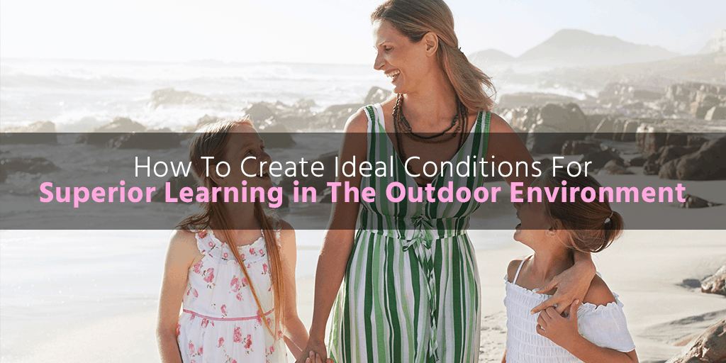 How To Create Ideal Conditions For Superior Learning in The Outdoor Environment