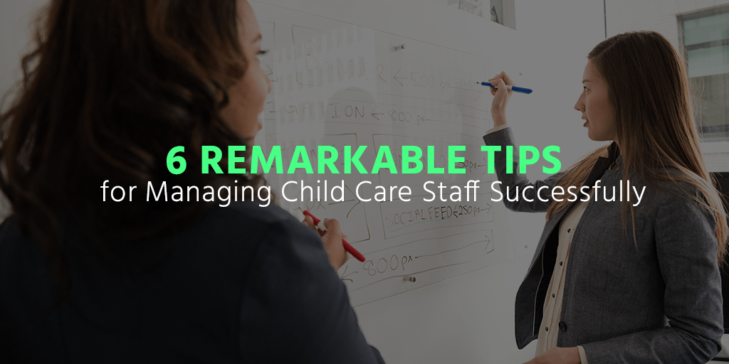 6 Remarkable Tips for Managing Child Care Staff Successfully