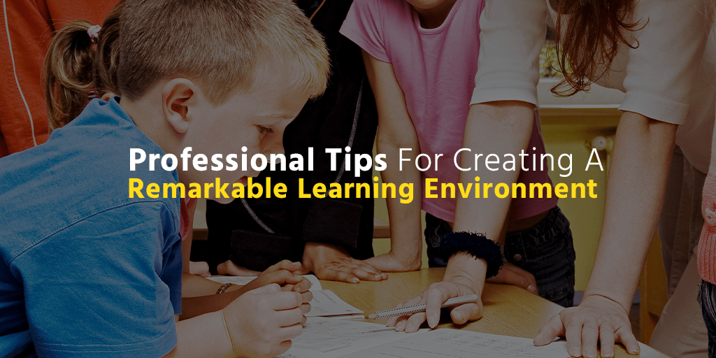 Professional Tips For Creating A Remarkable Learning Environment