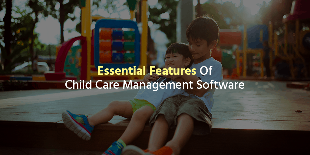 Essential Features Of Child Care Management Software