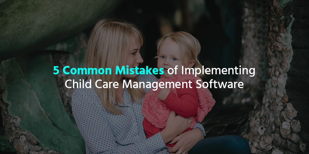5 Common Mistakes of Implementing Child Care Management Software