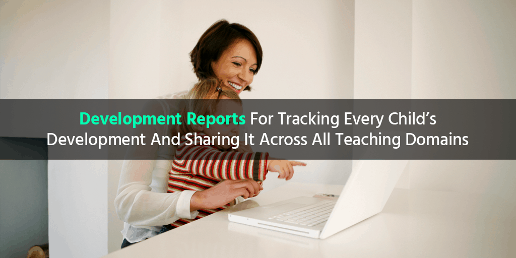 Development Reports For Tracking Every Child's Development And Sharing It Across All Teaching Domains