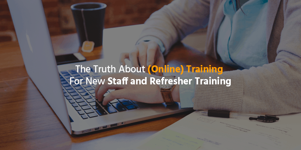 The Truth About (Online) Training For New Staff and Refresher Training
